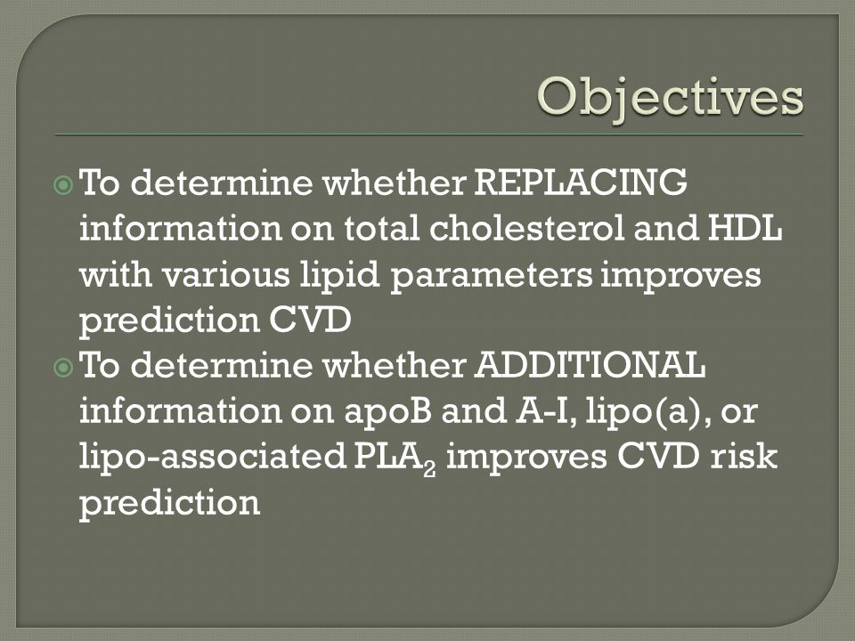 To determine whether REPLACING information on total cholesterol and HDL with various lipid parameters improves prediction CVD To determine whether ADDITIONAL information on apoB and A-I, lipo(a), or lipo-associated PLA 2 improves CVD risk prediction