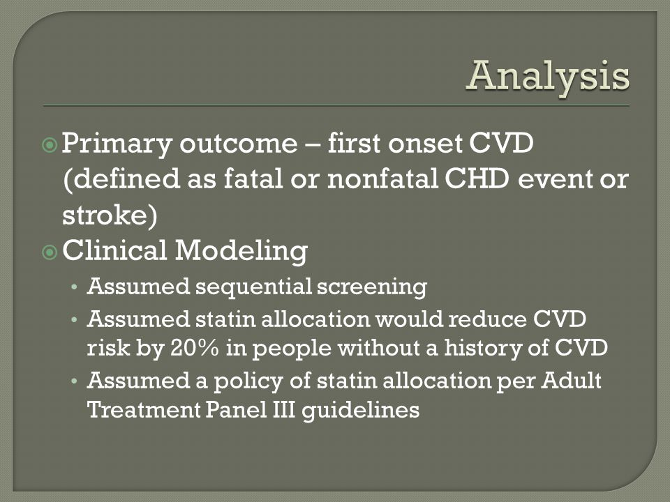 Primary outcome – first onset CVD (defined as fatal or nonfatal CHD event or stroke) Clinical Modeling Assumed sequential screening Assumed statin allocation would reduce CVD risk by 20% in people without a history of CVD Assumed a policy of statin allocation per Adult Treatment Panel III guidelines