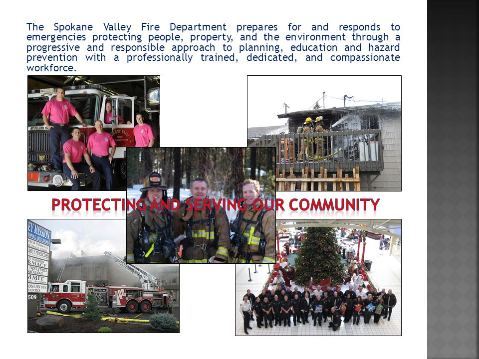 The Spokane Valley Fire Department prepares for and responds to emergencies protecting people, property, and the environment through a progressive and