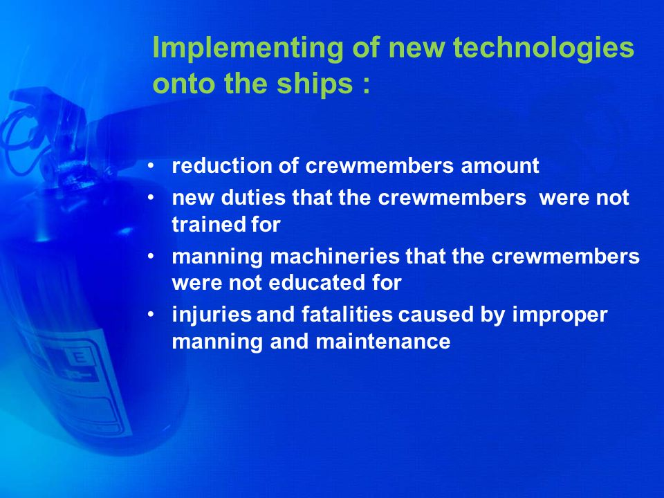 Implementing of new technologies onto the ships : reduction of crewmembers amount new duties that the crewmembers were not trained for manning machine