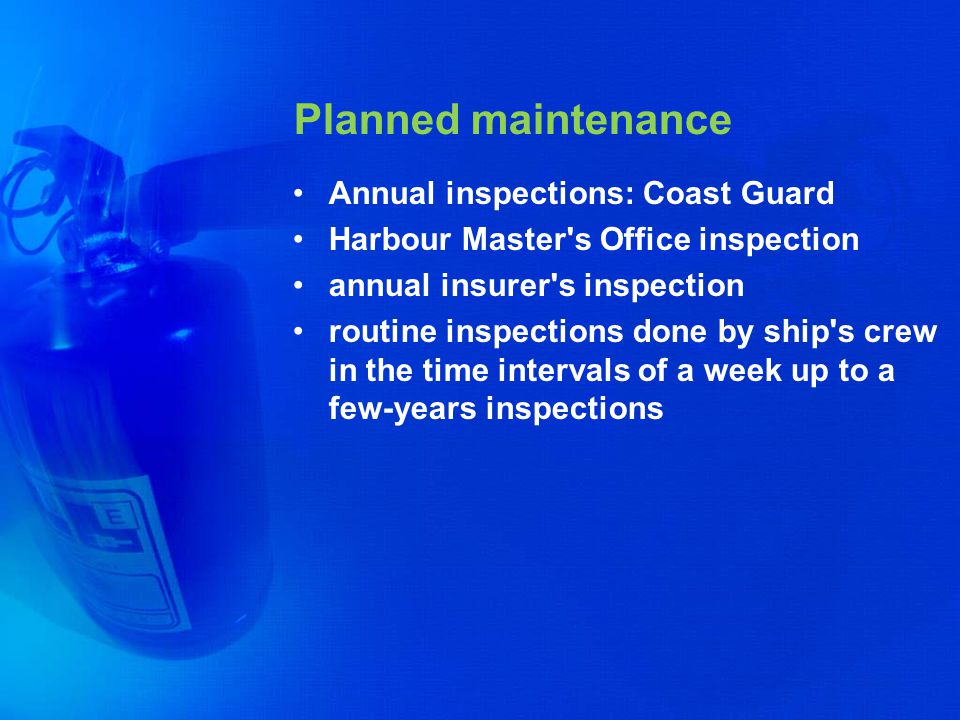 Planned maintenance Annual inspections: Coast Guard Harbour Master's Office inspection annual insurer's inspection routine inspections done by ship's