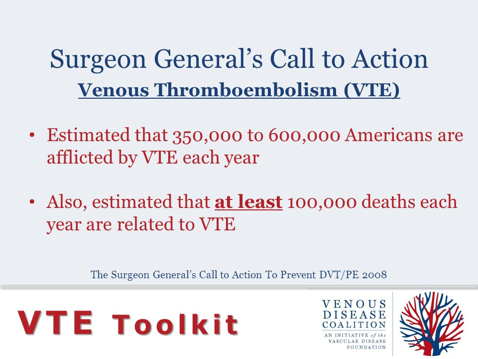 Surgeon Generals Call to Action VTE Toolkit Venous Thromboembolism (VTE) Estimated that 350,000 to 600,000 Americans are afflicted by VTE each year Al