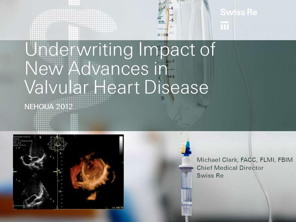 Underwriting Impact of New Advances in Valvular Heart Disease NEHOUA 2012 Michael Clark, FACC, FLMI, FBIM Chief Medical Director Swiss Re