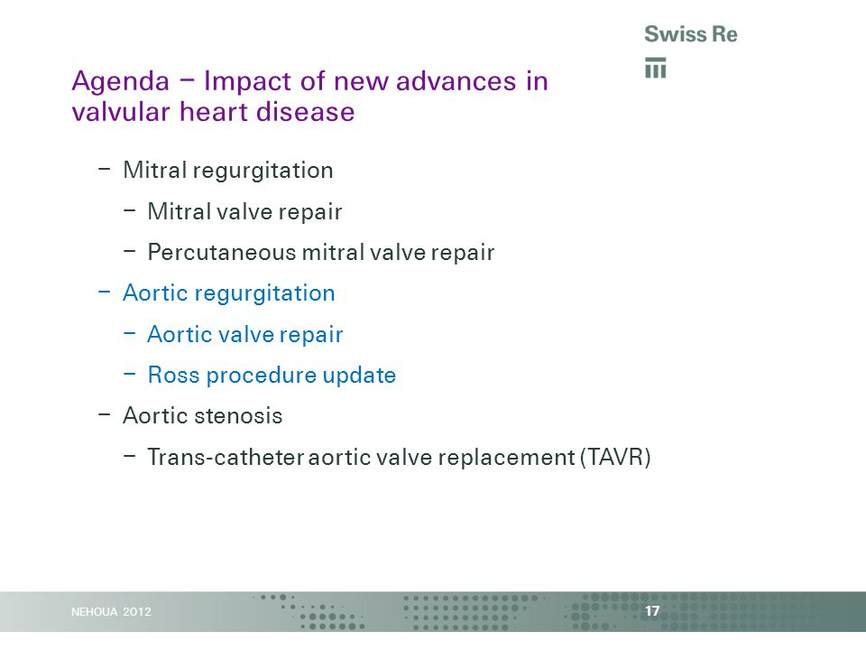 NEHOUA 2012 – Mitral regurgitation – Mitral valve repair – Percutaneous mitral valve repair – Aortic regurgitation – Aortic valve repair – Ross procedure update – Aortic stenosis – Trans-catheter aortic valve replacement (TAVR) 17 Agenda – Impact of new advances in valvular heart disease