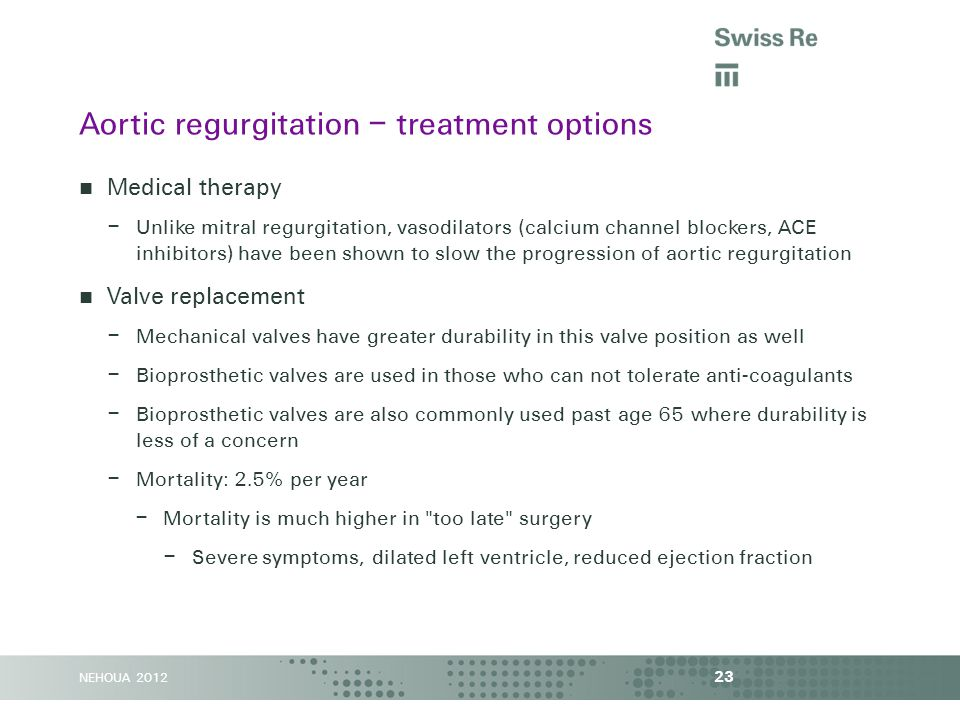 NEHOUA 2012 Medical therapy – Unlike mitral regurgitation, vasodilators (calcium channel blockers, ACE inhibitors) have been shown to slow the progression of aortic regurgitation Valve replacement – Mechanical valves have greater durability in this valve position as well – Bioprosthetic valves are used in those who can not tolerate anti-coagulants – Bioprosthetic valves are also commonly used past age 65 where durability is less of a concern – Mortality: 2.5% per year – Mortality is much higher in too late surgery – Severe symptoms, dilated left ventricle, reduced ejection fraction 23 Aortic regurgitation – treatment options