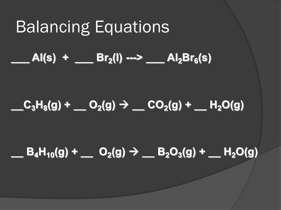 Balancing Equations ___ Al(s) + ___ Br 2 (l) ---> ___ Al 2 Br 6 (s) __C 3 H 8 (g) + __ O 2 (g) __ CO 2 (g) + __ H 2 O(g) __ B 4 H 10 (g) + __ O 2 (g)