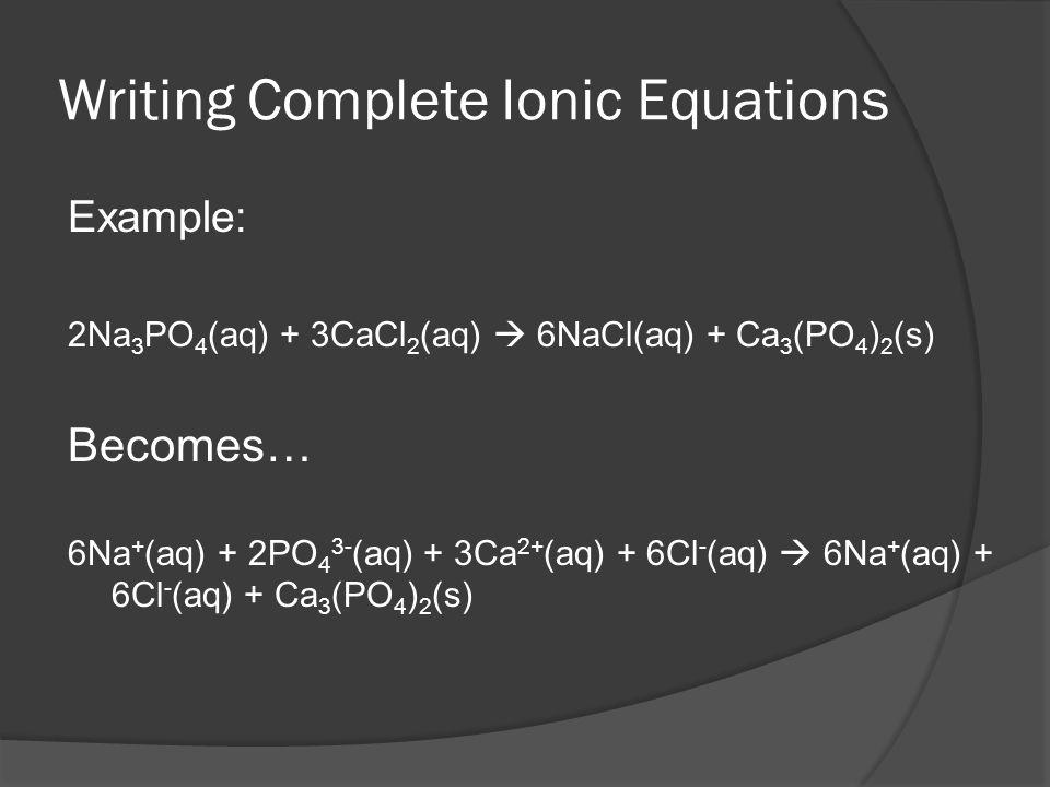 Writing Complete Ionic Equations Example: 2Na 3 PO 4 (aq) + 3CaCl 2 (aq) 6NaCl(aq) + Ca 3 (PO 4 ) 2 (s) Becomes… 6Na + (aq) + 2PO 4 3- (aq) + 3Ca 2+ (