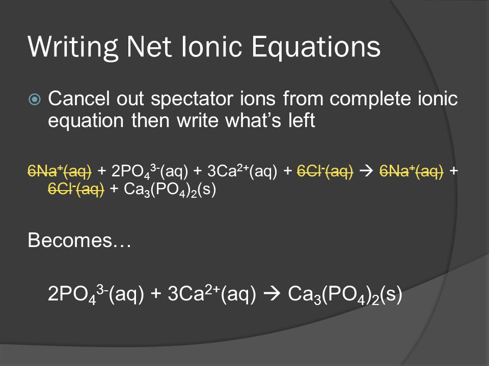 Writing Net Ionic Equations Cancel out spectator ions from complete ionic equation then write whats left 6Na + (aq) + 2PO 4 3- (aq) + 3Ca 2+ (aq) + 6Cl - (aq) 6Na + (aq) + 6Cl - (aq) + Ca 3 (PO 4 ) 2 (s) Becomes… 2PO 4 3- (aq) + 3Ca 2+ (aq) Ca 3 (PO 4 ) 2 (s)