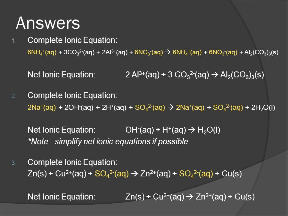 Answers 1. Complete Ionic Equation: 6NH 4 + (aq) + 3CO 3 2- (aq) + 2Al 3+ (aq) + 6NO 3 - (aq) 6NH 4 + (aq) + 6NO 3 - (aq) + Al 2 (CO 3 ) 3 (s) Net Ion
