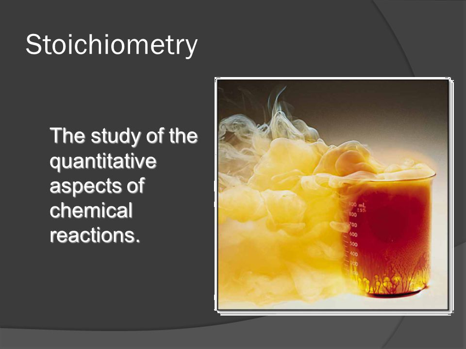 Stoichiometry The study of the quantitative aspects of chemical reactions.