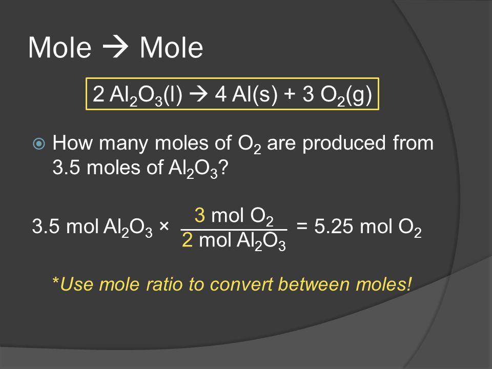 Mole How many moles of O 2 are produced from 3.5 moles of Al 2 O 3 ? 3.5 mol Al 2 O 3 × = 5.25 mol O 2 *Use mole ratio to convert between moles! 2 Al