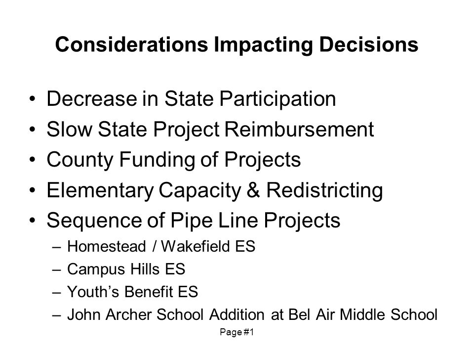 Considerations Impacting Decisions Decrease in State Participation Slow State Project Reimbursement County Funding of Projects Elementary Capacity & Redistricting Sequence of Pipe Line Projects –Homestead / Wakefield ES –Campus Hills ES –Youths Benefit ES –John Archer School Addition at Bel Air Middle School Page #1