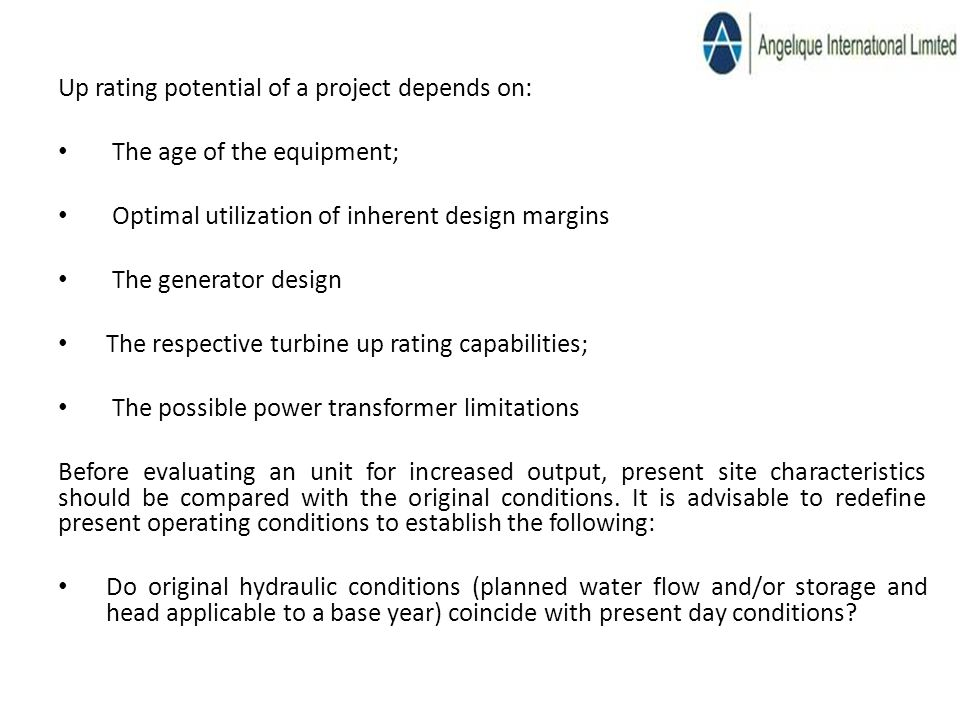 Up rating potential of a project depends on: The age of the equipment; Optimal utilization of inherent design margins The generator design The respective turbine up rating capabilities; The possible power transformer limitations Before evaluating an unit for increased output, present site characteristics should be compared with the original conditions.
