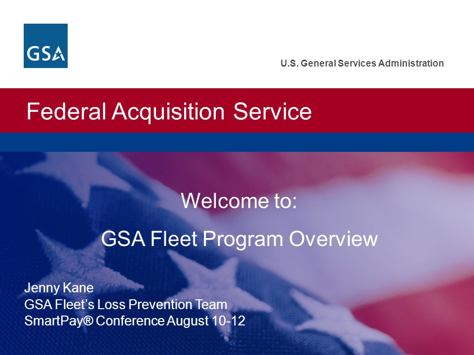 Federal Acquisition Service U.S. General Services Administration Welcome to: GSA Fleet Program Overview Jenny Kane GSA Fleets Loss Prevention Team Sma