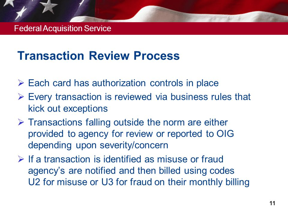 Federal Acquisition Service Transaction Review Process Each card has authorization controls in place Every transaction is reviewed via business rules