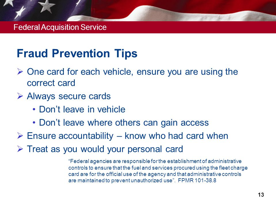 Federal Acquisition Service Fraud Prevention Tips One card for each vehicle, ensure you are using the correct card Always secure cards Dont leave in v
