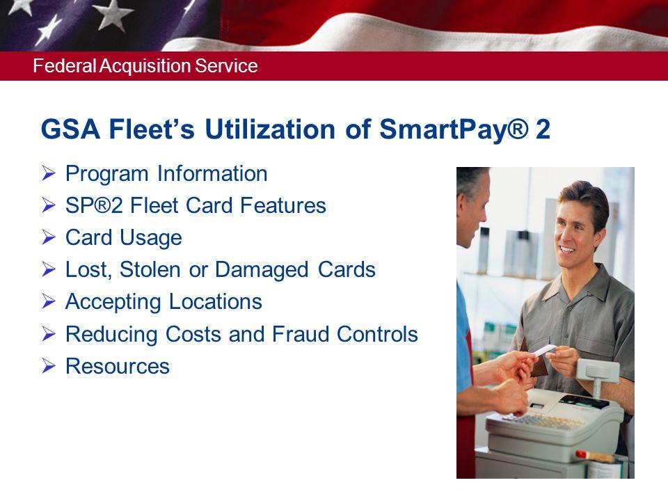 Federal Acquisition Service GSA Fleets Utilization of SmartPay® 2 Program Information SP®2 Fleet Card Features Card Usage Lost, Stolen or Damaged Card