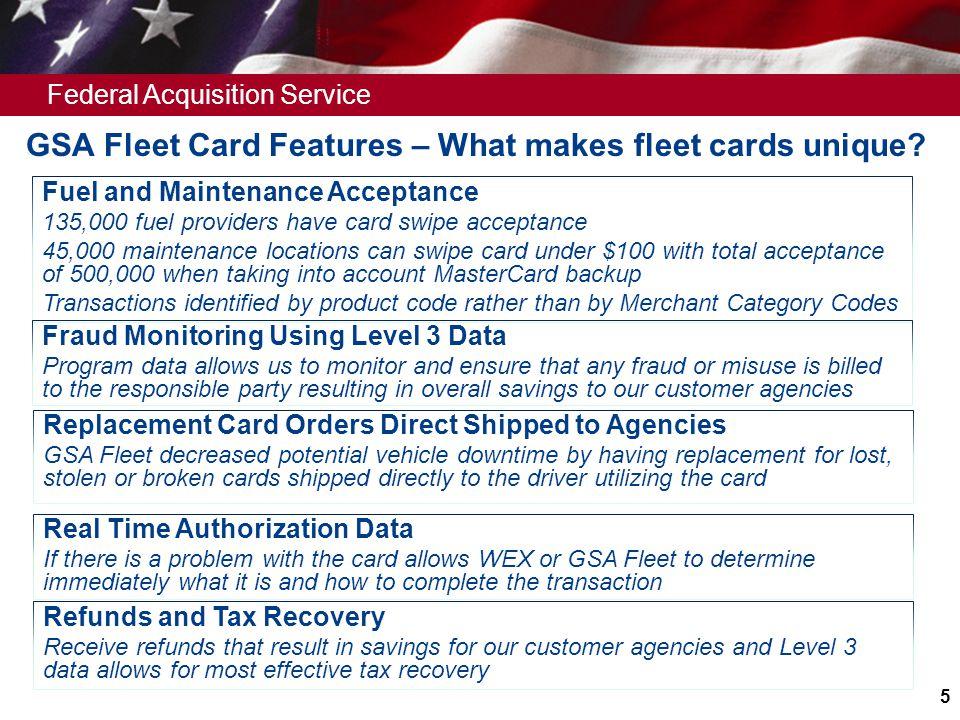Federal Acquisition Service 5 GSA Fleet Card Features – What makes fleet cards unique? Fuel and Maintenance Acceptance 135,000 fuel providers have car