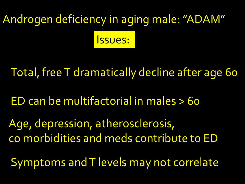 Androgen deficiency in aging male: ADAM Total, free T dramatically decline after age 60 Symptoms and T levels may not correlate ED can be multifactorial in males > 60 Age, depression, atherosclerosis, co morbidities and meds contribute to ED Issues: