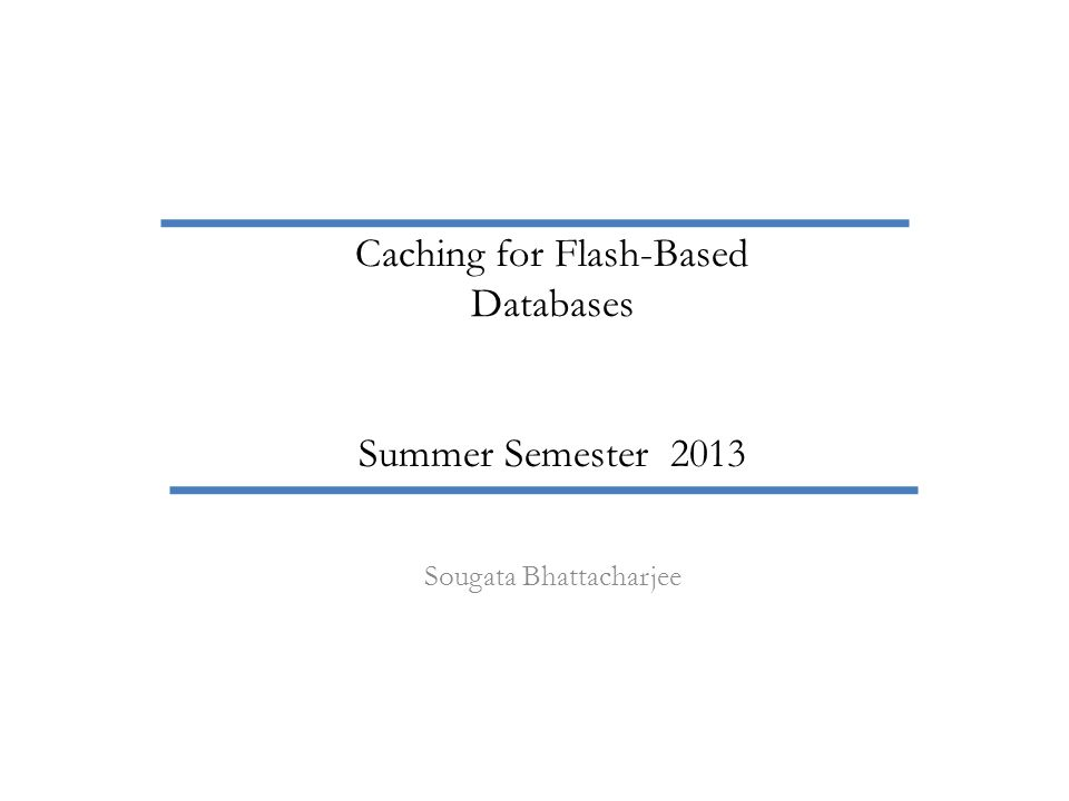 Sougata Bhattacharjee Caching for Flash-Based Databases Summer Semester 2013