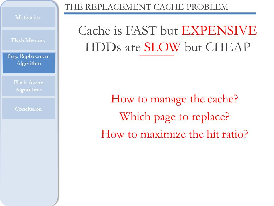 Cache is FAST but EXPENSIVE HDDs are SLOW but CHEAP Page Replacement Algorithm Motivation Flash Memory Flash-Aware Algorithms Conclusion THE REPLACEME