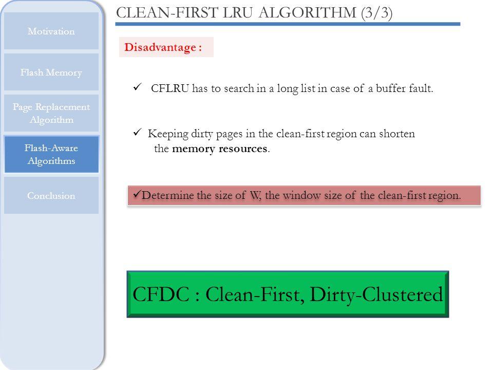 Flash-Aware Algorithms Motivation Flash Memory Page Replacement Algorithm Conclusion CLEAN-FIRST LRU ALGORITHM (3/3) Disadvantage : CFLRU has to searc