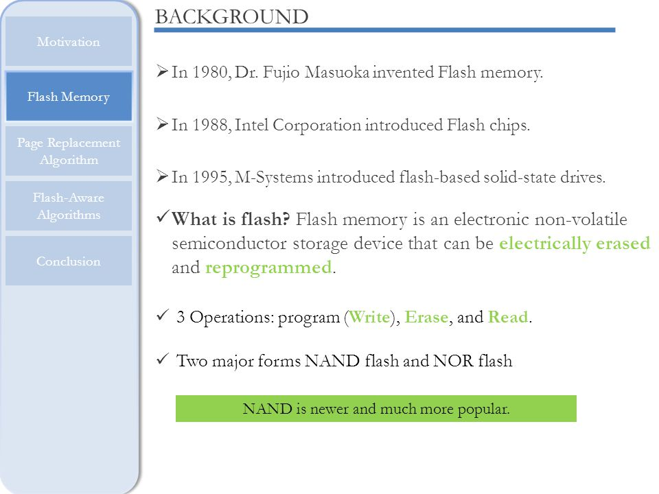 Flash Memory Motivation Page Replacement Algorithm Flash-Aware Algorithms Conclusion FLASH AND MEMORY HIERARCHY Registers CACHE RAM HDD Higher Speed, Cost Larger Size Flash is faster, has lower latency, is more reliable, but more expensive than hard disks