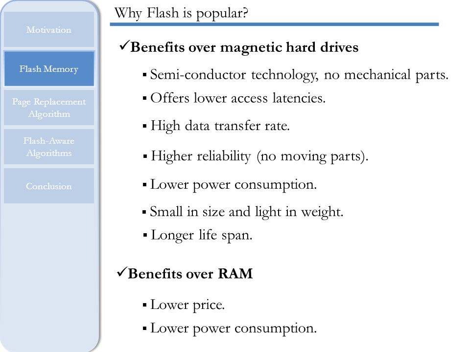 Flash SSD is widening its range of applications Embedded devices Desktop PCs and Laptops Servers and Supercomputers Flash Memory Motivation Page Replacement Algorithm Flash-Aware Algorithms Conclusion USE OF FLASH http://www.flashmemorysummit.com/English/Collaterals/Proceedings/2011/20 110811_S308_Cooke.pdf, Page 2