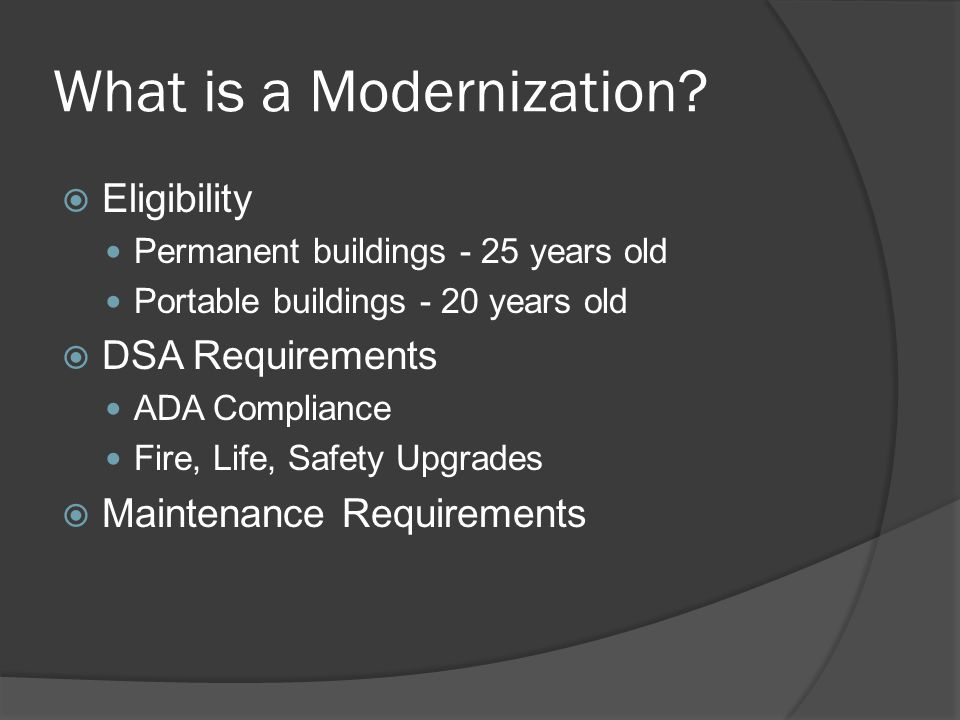What is a Modernization? Eligibility Permanent buildings - 25 years old Portable buildings - 20 years old DSA Requirements ADA Compliance Fire, Life,
