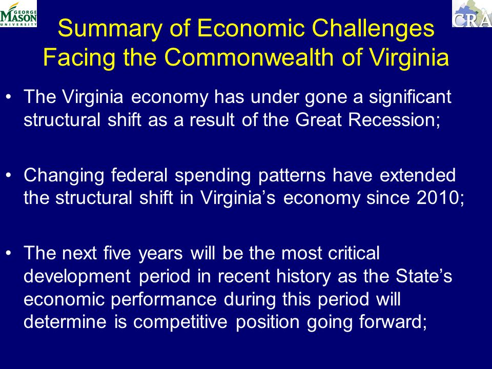Summary of Economic Challenges Facing the Commonwealth of Virginia The Virginia economy has under gone a significant structural shift as a result of the Great Recession; Changing federal spending patterns have extended the structural shift in Virginias economy since 2010; The next five years will be the most critical development period in recent history as the States economic performance during this period will determine is competitive position going forward;
