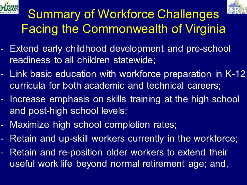 Summary of Workforce Challenges Facing the Commonwealth of Virginia -Extend early childhood development and pre-school readiness to all children statewide; -Link basic education with workforce preparation in K-12 curricula for both academic and technical careers; -Increase emphasis on skills training at the high school and post-high school levels; -Maximize high school completion rates; -Retain and up-skill workers currently in the workforce; -Retain and re-position older workers to extend their useful work life beyond normal retirement age; and,