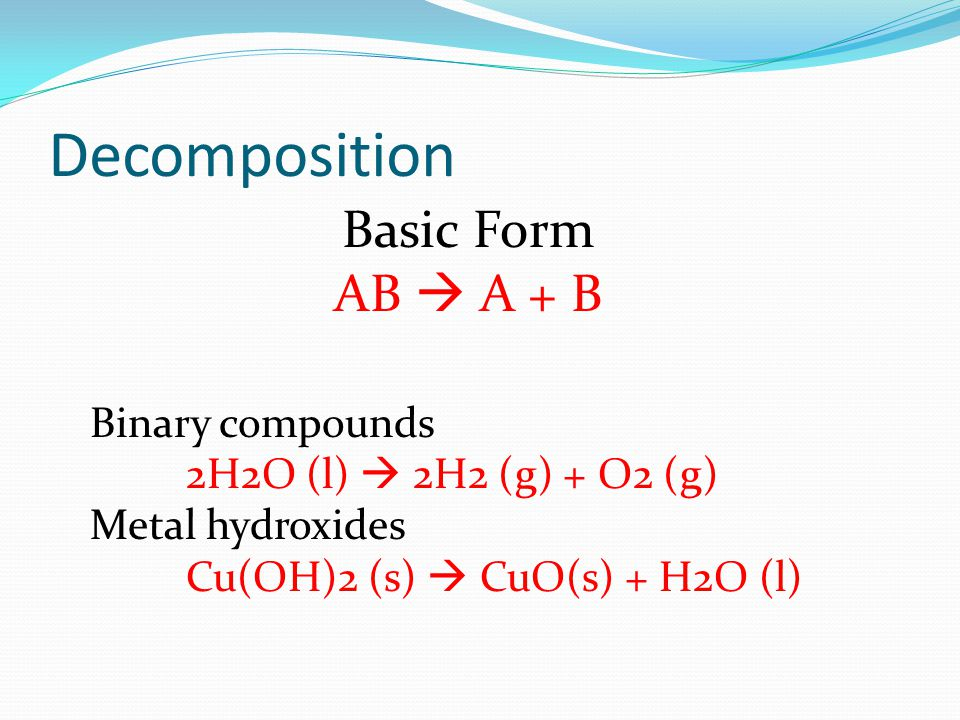 More Decomposition Examples Metal carbonates PbCO3 (s) PbO (s) + CO2 (g) Metal chlorates 2KClO3 (s) 2KCl (s) + 3O2 (g) Oxyacids H2CO3 (l) H2O (l) + CO2 (g)