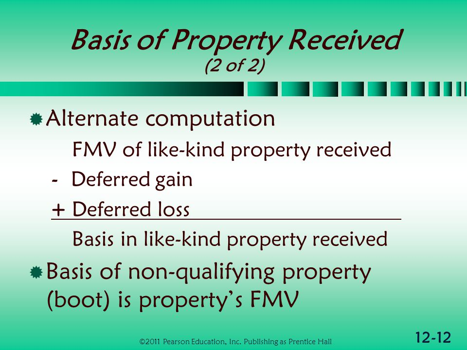 12-12 Basis of Property Received (2 of 2) Alternate computation FMV of like-kind property received - Deferred gain + Deferred loss Basis in like-kind property received Basis of non-qualifying property (boot) is propertys FMV ©2011 Pearson Education, Inc.
