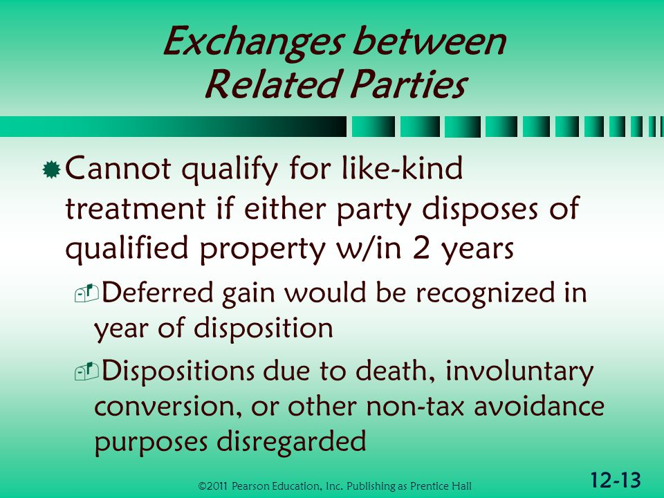 12-13 Exchanges between Related Parties Cannot qualify for like-kind treatment if either party disposes of qualified property w/in 2 years Deferred gain would be recognized in year of disposition Dispositions due to death, involuntary conversion, or other non-tax avoidance purposes disregarded ©2011 Pearson Education, Inc.