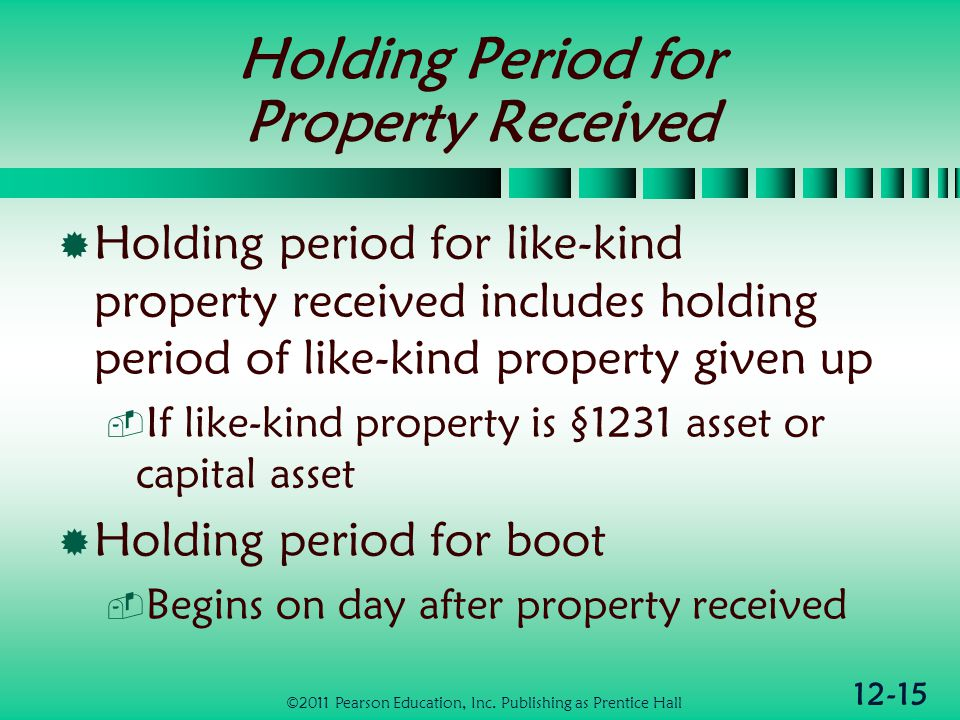 12-15 Holding Period for Property Received Holding period for like-kind property received includes holding period of like-kind property given up If like-kind property is §1231 asset or capital asset Holding period for boot Begins on day after property received ©2011 Pearson Education, Inc.