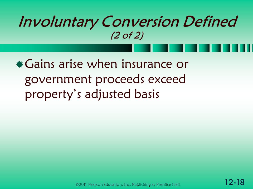 12-18 Involuntary Conversion Defined (2 of 2) Gains arise when insurance or government proceeds exceed propertys adjusted basis ©2011 Pearson Education, Inc.