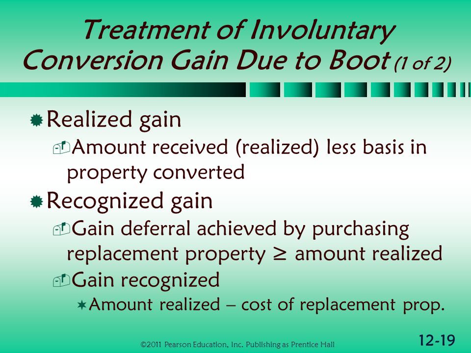 12-19 Treatment of Involuntary Conversion Gain Due to Boot (1 of 2) Realized gain Amount received (realized) less basis in property converted Recognized gain Gain deferral achieved by purchasing replacement property amount realized Gain recognized Amount realized – cost of replacement prop.