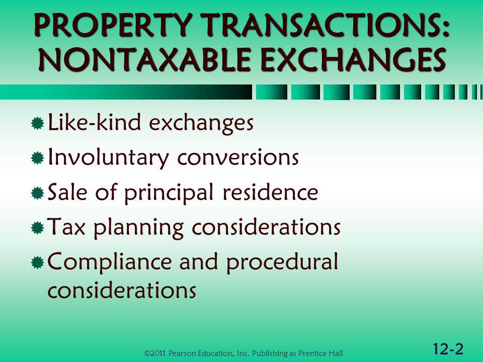 12-2 PROPERTY TRANSACTIONS: NONTAXABLE EXCHANGES Like-kind exchanges Involuntary conversions Sale of principal residence Tax planning considerations Compliance and procedural considerations ©2011 Pearson Education, Inc.