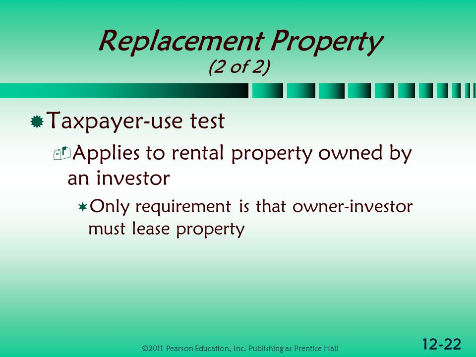 12-22 Replacement Property (2 of 2) Taxpayer-use test Applies to rental property owned by an investor Only requirement is that owner-investor must lease property ©2011 Pearson Education, Inc.