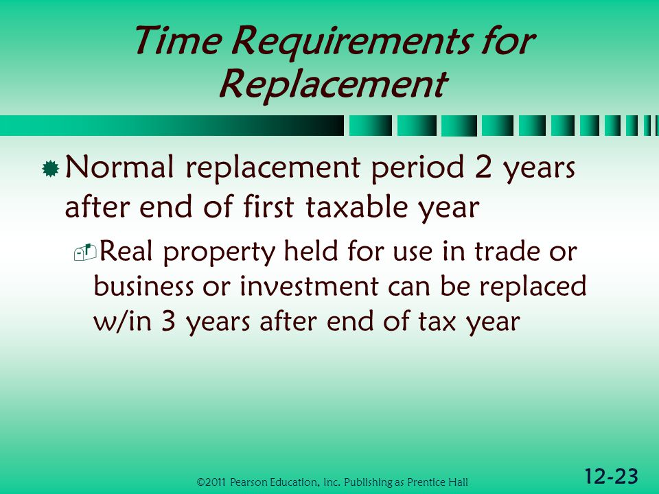 12-23 Time Requirements for Replacement Normal replacement period 2 years after end of first taxable year Real property held for use in trade or business or investment can be replaced w/in 3 years after end of tax year ©2011 Pearson Education, Inc.