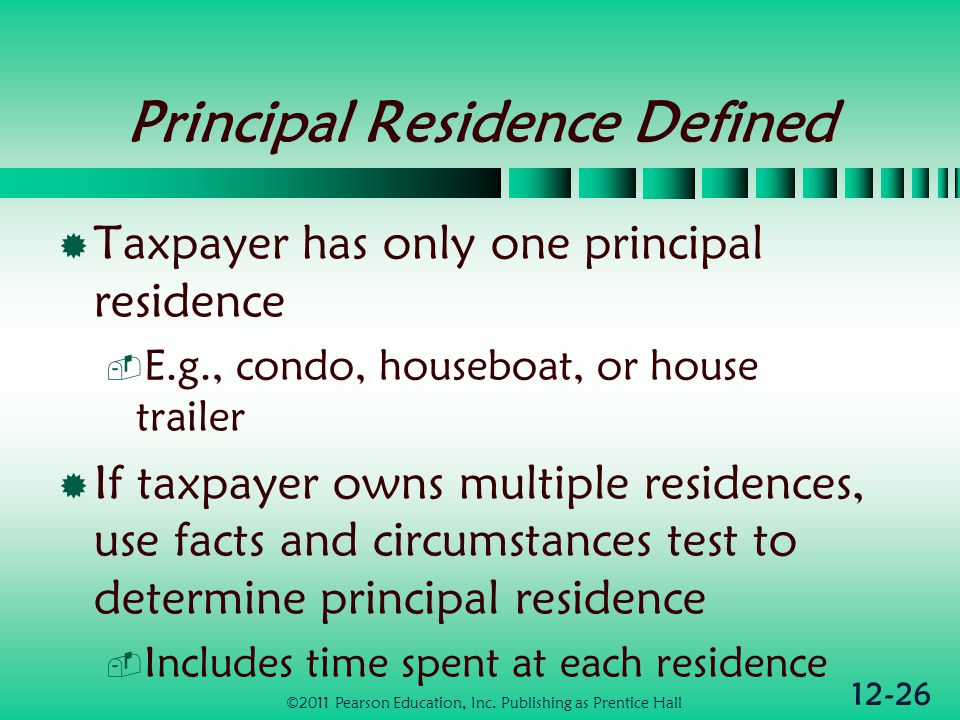12-26 Principal Residence Defined Taxpayer has only one principal residence E.g., condo, houseboat, or house trailer If taxpayer owns multiple residences, use facts and circumstances test to determine principal residence Includes time spent at each residence ©2011 Pearson Education, Inc.