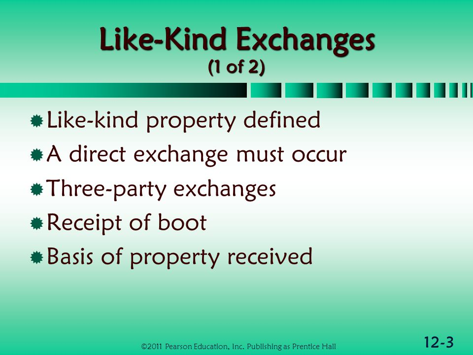 12-3 Like-Kind Exchanges (1 of 2) Like-kind property defined A direct exchange must occur Three-party exchanges Receipt of boot Basis of property rece
