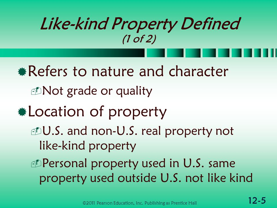 12-5 Like-kind Property Defined (1 of 2) Refers to nature and character Not grade or quality Location of property U.S.
