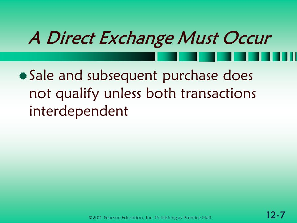 12-7 A Direct Exchange Must Occur Sale and subsequent purchase does not qualify unless both transactions interdependent ©2011 Pearson Education, Inc.
