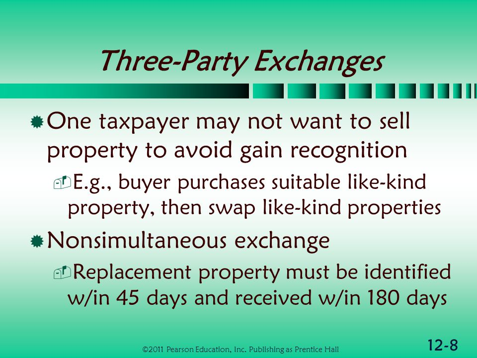 12-8 Three-Party Exchanges One taxpayer may not want to sell property to avoid gain recognition E.g., buyer purchases suitable like-kind property, then swap like-kind properties Nonsimultaneous exchange Replacement property must be identified w/in 45 days and received w/in 180 days ©2011 Pearson Education, Inc.