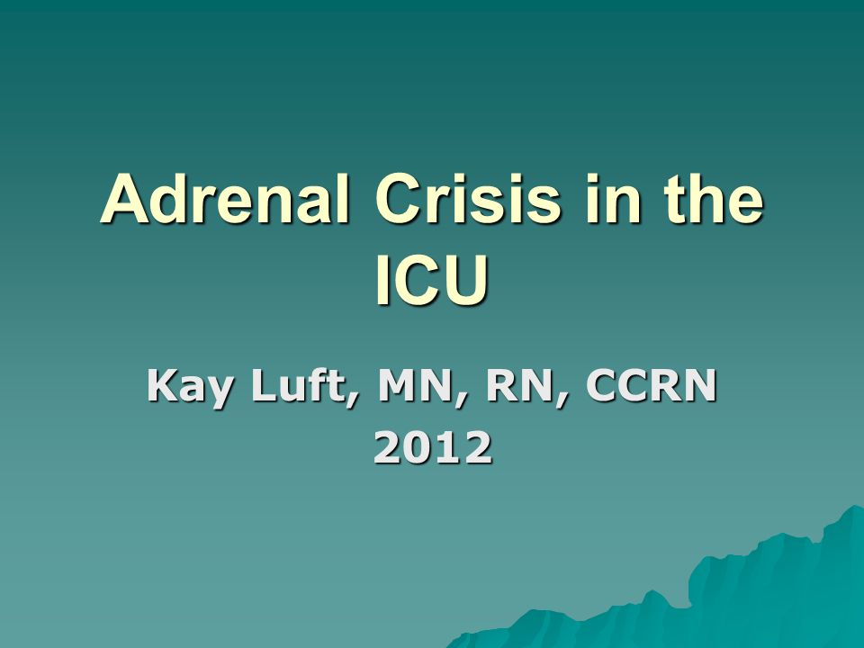 Adrenal Crisis in the ICU Kay Luft, MN, RN, CCRN 2012