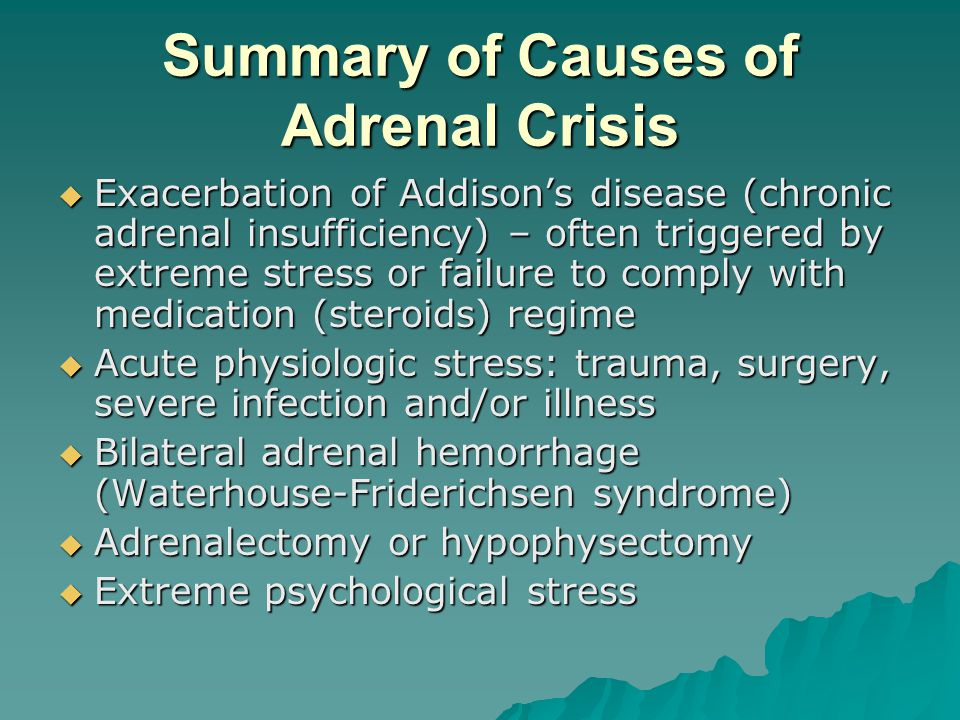 Summary of Causes of Adrenal Crisis Exacerbation of Addisons disease (chronic adrenal insufficiency) – often triggered by extreme stress or failure to
