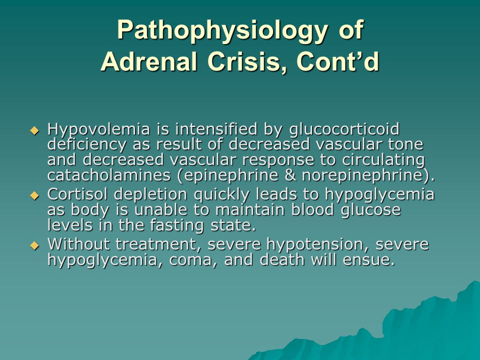 Pathophysiology of Adrenal Crisis, Contd Hypovolemia is intensified by glucocorticoid deficiency as result of decreased vascular tone and decreased va
