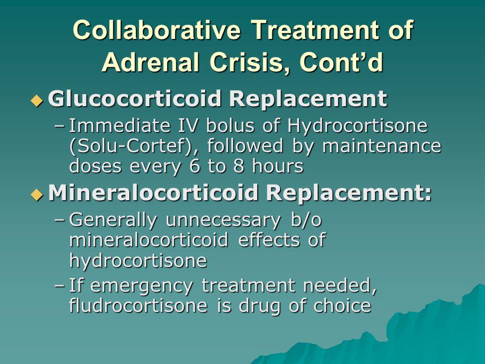 Collaborative Treatment of Adrenal Crisis, Contd Glucocorticoid Replacement Glucocorticoid Replacement –Immediate IV bolus of Hydrocortisone (Solu-Cor