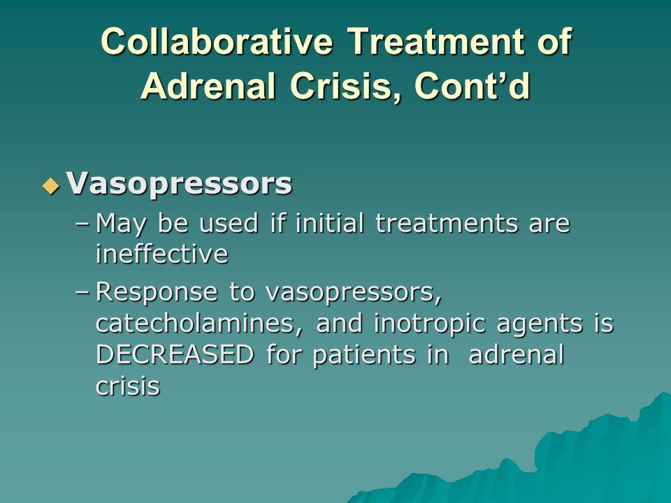 Collaborative Treatment of Adrenal Crisis, Contd Vasopressors Vasopressors –May be used if initial treatments are ineffective –Response to vasopressor